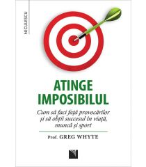 Atinge imposibilul! Cum să faci faţă provocărilor şi să obţii succesul în viaţă, muncă şi sport
