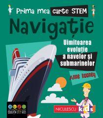 Prima mea carte STEM: NAVIGAȚIE. Uluitoarea evoluție a navelor și submarinelor