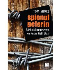 Spionul pelerin. Războiul meu secret cu Putin, KGB, Stasi.