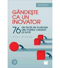 Gândeşte ca un inovator. 76 de inovatori şi gânditori şi ce pot ei să vă înveţe