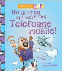 Nu ai vrea să trăieşti fără TELEFOANE MOBILE!