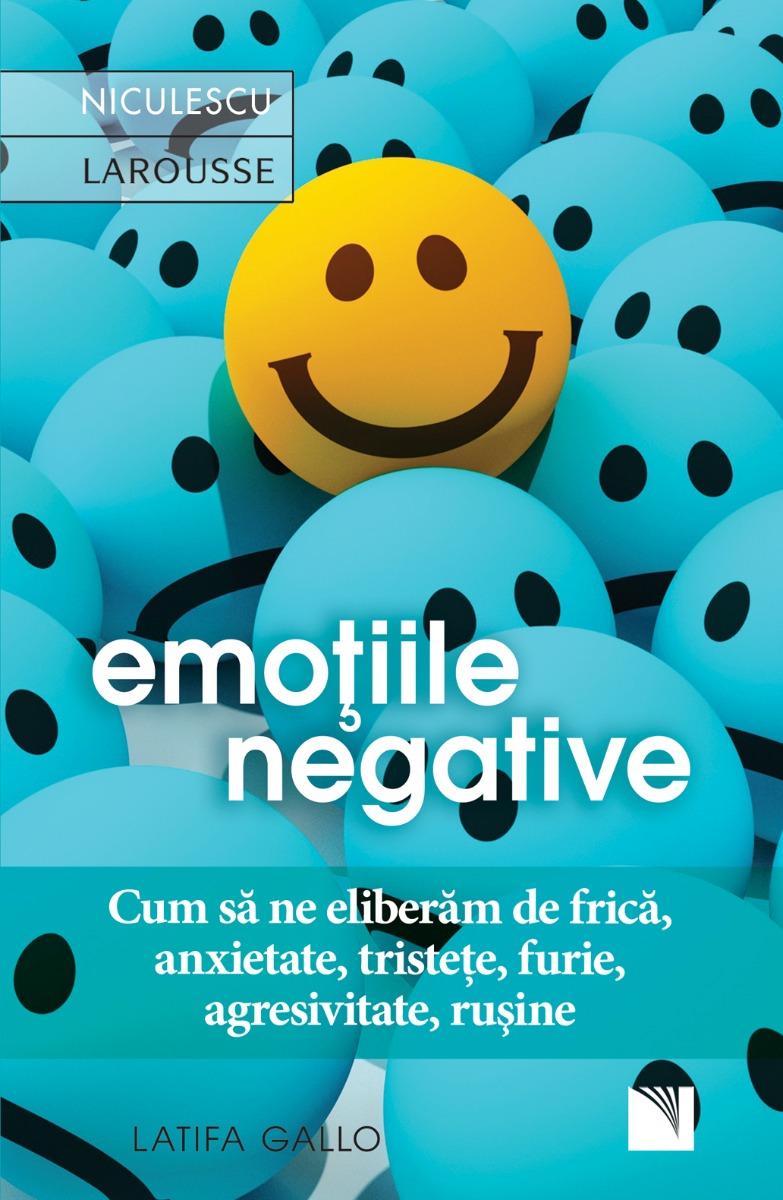Emoţiile negative. Cum să ne eliberăm de frică, anxietate, tristeţe, furie, agresivitate, ruşine